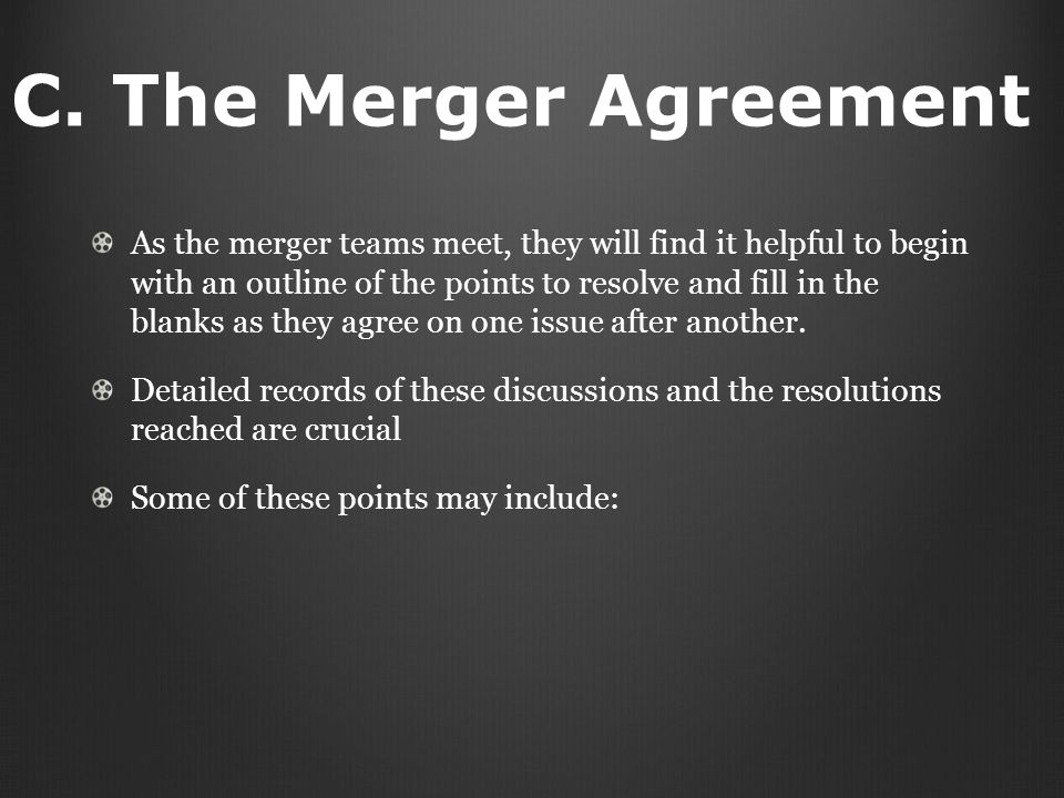 C. The Merger Agreement As the merger teams meet, they will find it helpful to begin with an outline of the points to resolve and fill in the blanks a