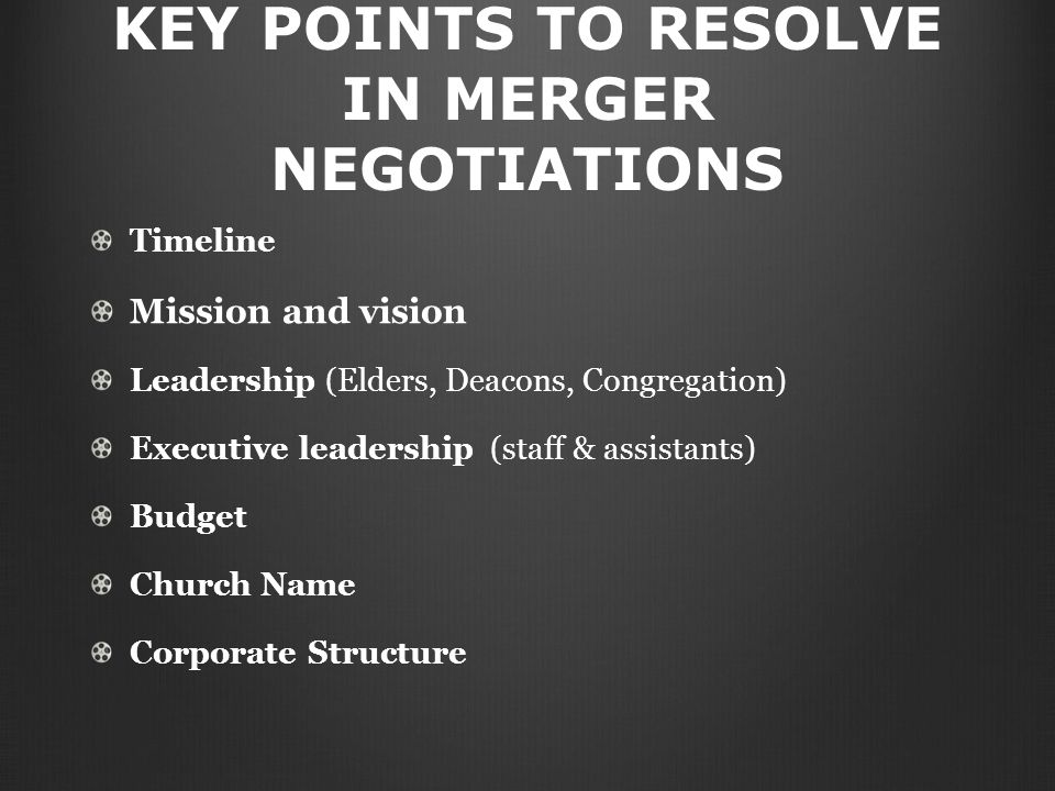 KEY POINTS TO RESOLVE IN MERGER NEGOTIATIONS Timeline Mission and vision Leadership (Elders, Deacons, Congregation) Executive leadership (staff & assistants) Budget Church Name Corporate Structure