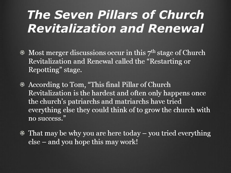 The Seven Pillars of Church Revitalization and Renewal Most merger discussions occur in this 7 th stage of Church Revitalization and Renewal called the Restarting or Repotting stage.
