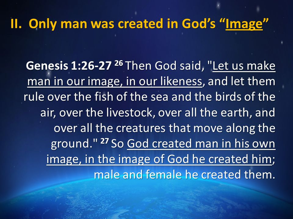"II. Only man was created in God's ""Image"" Genesis 1:26-27 26 Then God said,"