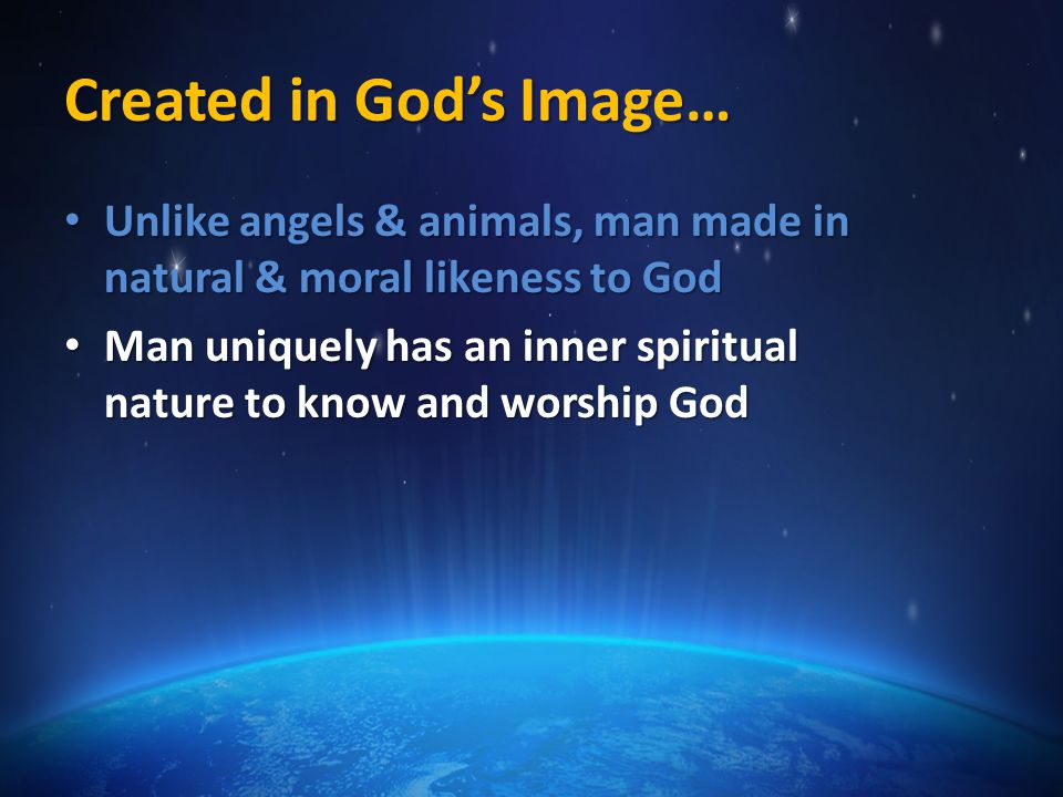 Created in God's Image… Unlike angels & animals, man made in natural & moral likeness to God Unlike angels & animals, man made in natural & moral likeness to God Man uniquely has an inner spiritual nature to know and worship God Man uniquely has an inner spiritual nature to know and worship God Man created perfect, sinless with capacity to think and to choose (will) Man created perfect, sinless with capacity to think and to choose (will)