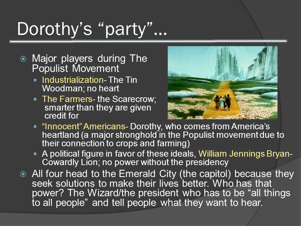 Dorothy's party …  Major players during The Populist Movement Industrialization- The Tin Woodman; no heart The Farmers- the Scarecrow; smarter than they are given credit for Innocent Americans- Dorothy, who comes from America's heartland (a major stronghold in the Populist movement due to their connection to crops and farming) A political figure in favor of these ideals, William Jennings Bryan- Cowardly Lion; no power without the presidency  All four head to the Emerald City (the capitol) because they seek solutions to make their lives better.