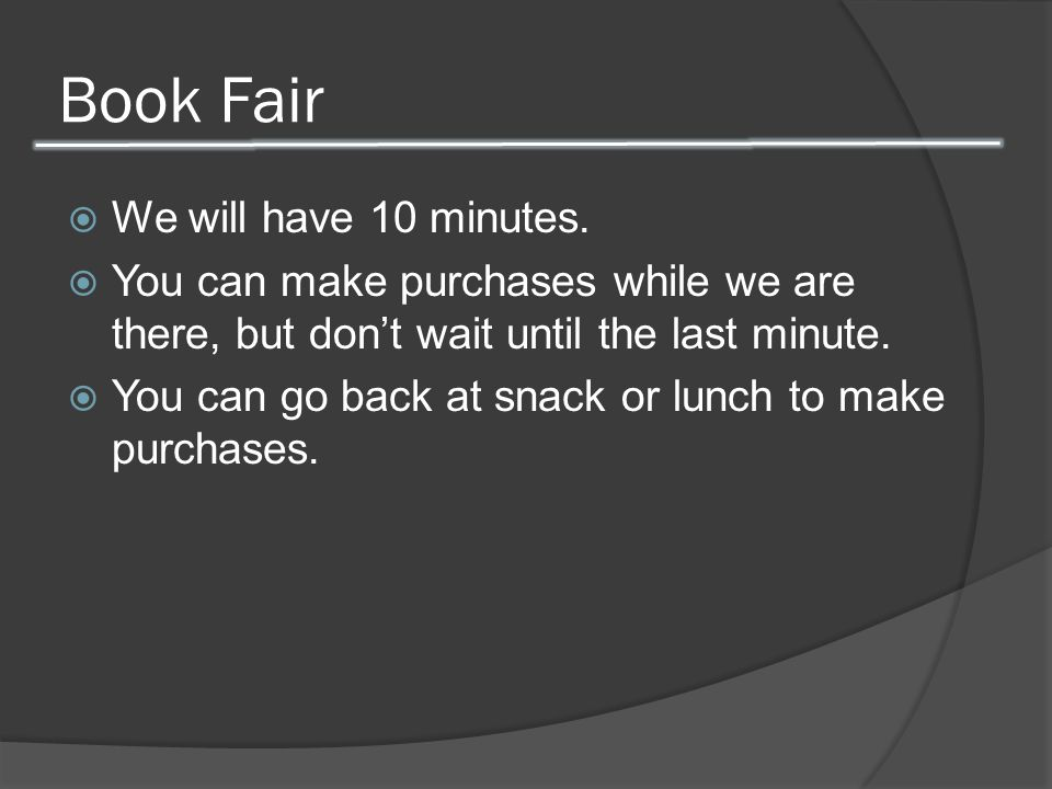 Book Fair  We will have 10 minutes.  You can make purchases while we are there, but don't wait until the last minute.  You can go back at snack or