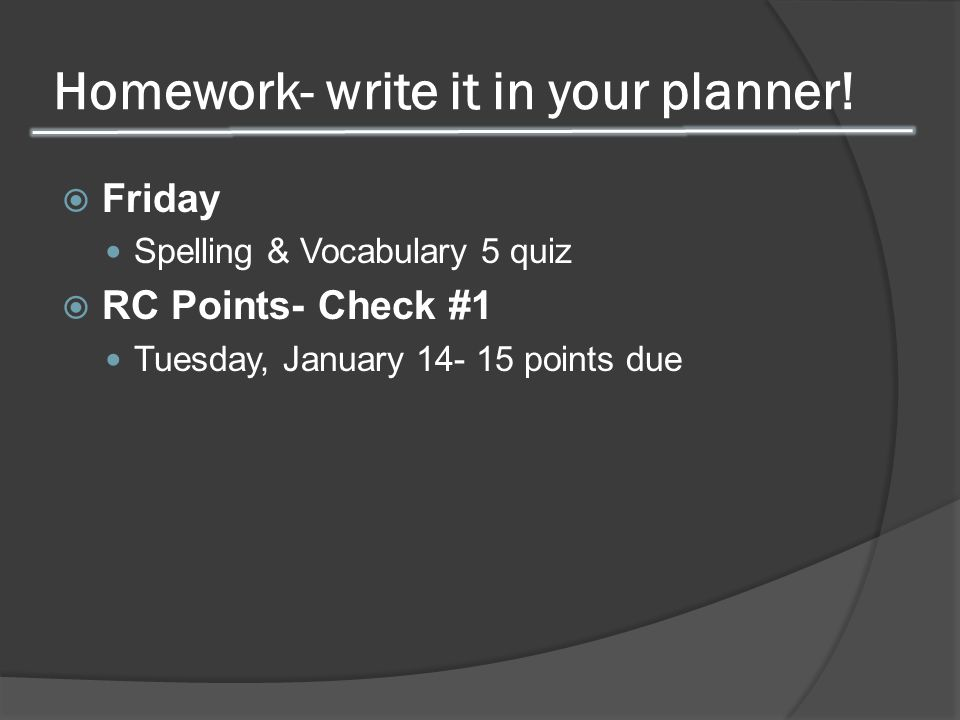 Homework- write it in your planner!  Friday Spelling & Vocabulary 5 quiz  RC Points- Check #1 Tuesday, January 14- 15 points due