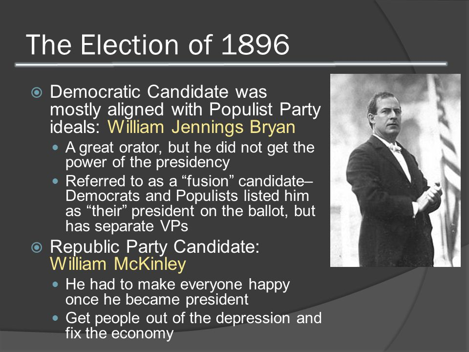 The Election of 1896  Democratic Candidate was mostly aligned with Populist Party ideals: William Jennings Bryan A great orator, but he did not get t