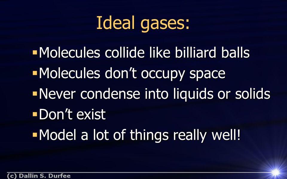 Ideal gases:  Molecules collide like billiard balls  Molecules don't occupy space  Never condense into liquids or solids  Don't exist  Model a lo