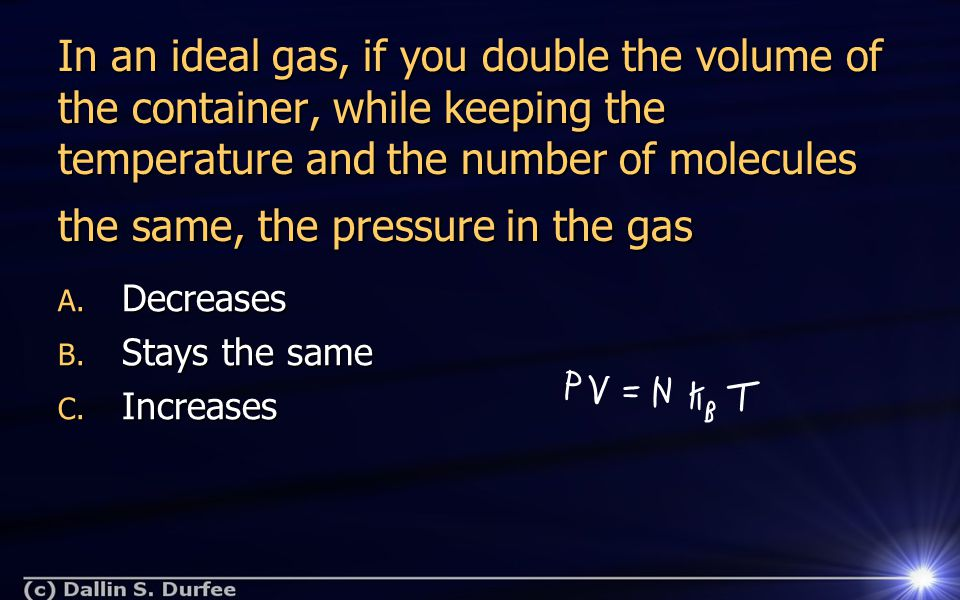 In an ideal gas, if you double the volume of the container, while keeping the temperature and the number of molecules the same, the pressure in the ga