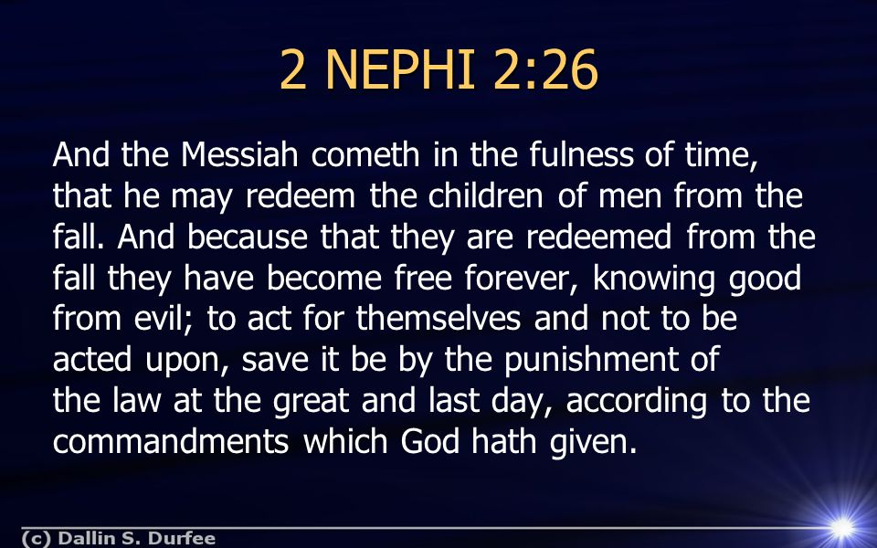 2 NEPHI 2:26 And the Messiah cometh in the fulness of time, that he may redeem the children of men from the fall. And because that they are redeemed f