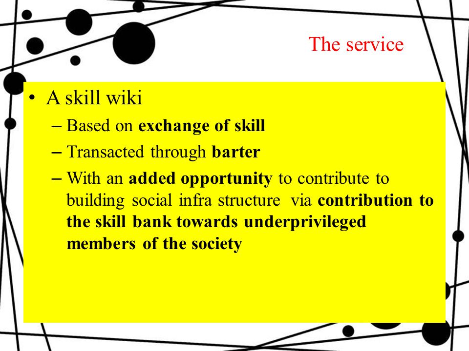 The service A skill wiki –Based on exchange of skill –Transacted through barter –With an added opportunity to contribute to building social infra structure via contribution to the skill bank towards underprivileged members of the society