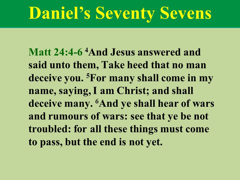 Daniel's Seventy Sevens Matt 24:4-6 4 And Jesus answered and said unto them, Take heed that no man deceive you.