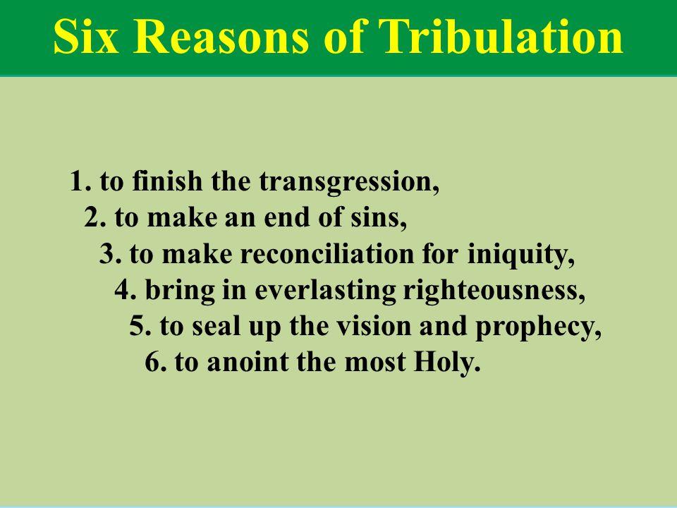 Six Reasons of Tribulation 1. to finish the transgression, 2.