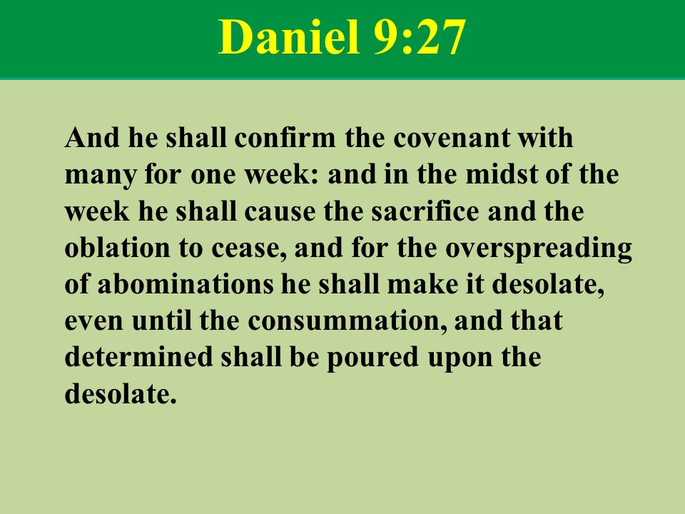 Daniel 9:27 And he shall confirm the covenant with many for one week: and in the midst of the week he shall cause the sacrifice and the oblation to cease, and for the overspreading of abominations he shall make it desolate, even until the consummation, and that determined shall be poured upon the desolate.