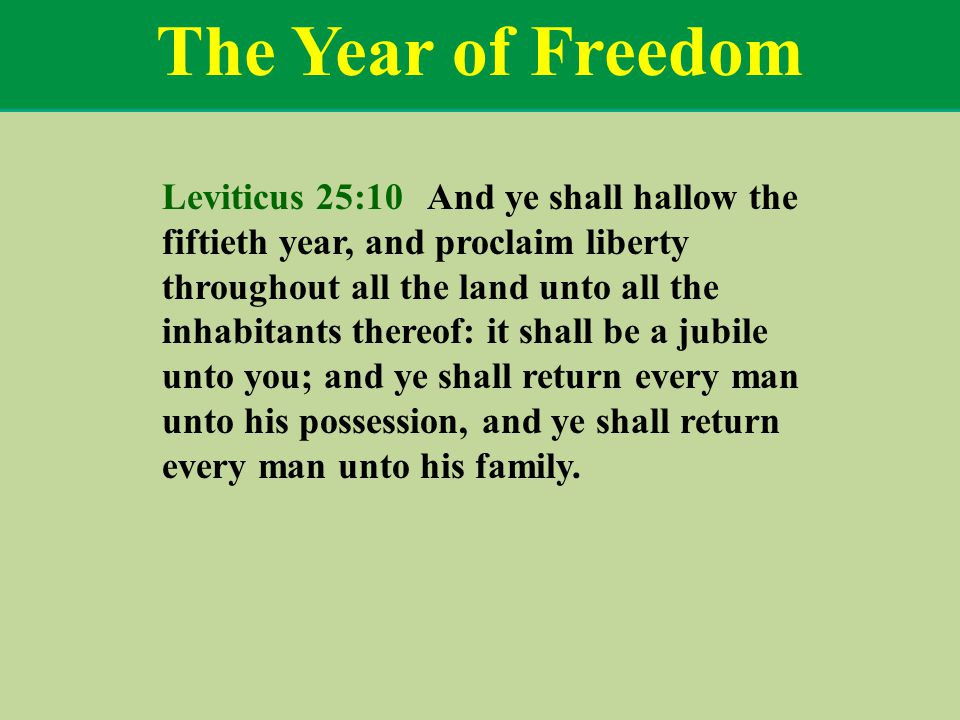 The Year of Freedom Leviticus 25:10 And ye shall hallow the fiftieth year, and proclaim liberty throughout all the land unto all the inhabitants thereof: it shall be a jubile unto you; and ye shall return every man unto his possession, and ye shall return every man unto his family.