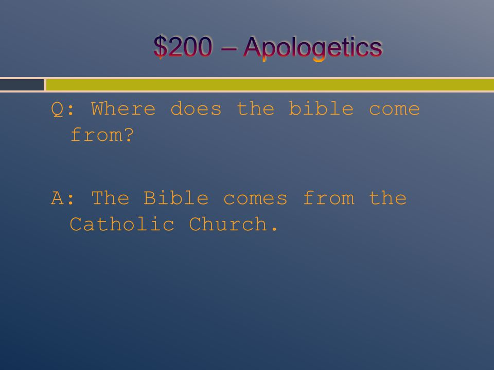 Q: Where does the bible come from A: The Bible comes from the Catholic Church.