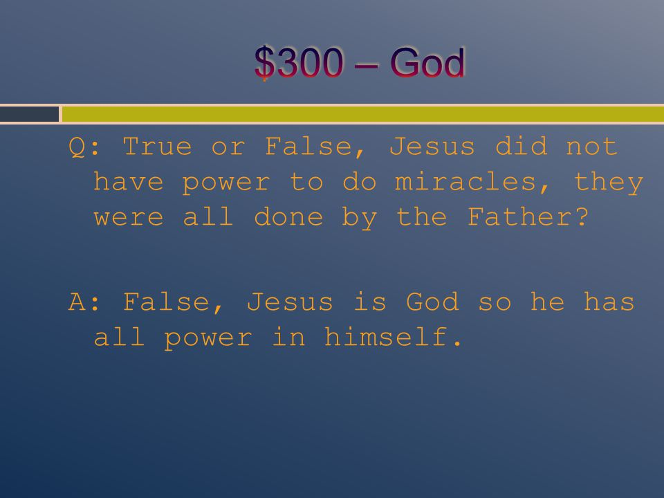 Q: True or False, Jesus did not have power to do miracles, they were all done by the Father? A: False, Jesus is God so he has all power in himself.