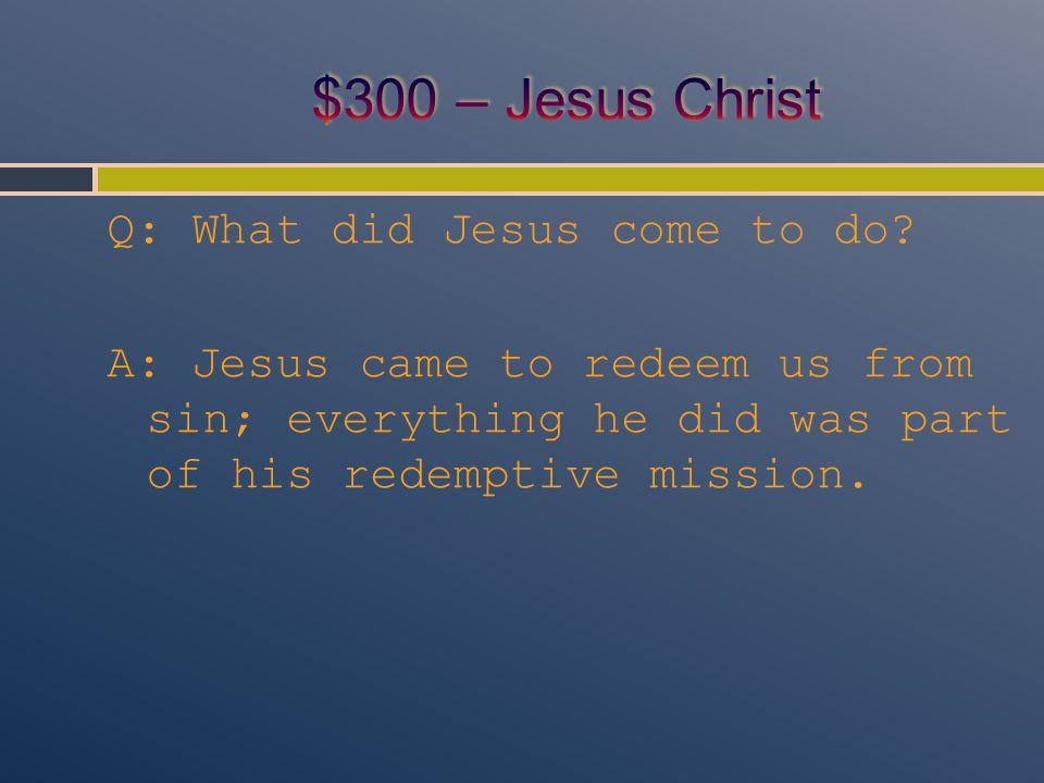 Q: What did Jesus come to do? A: Jesus came to redeem us from sin; everything he did was part of his redemptive mission.