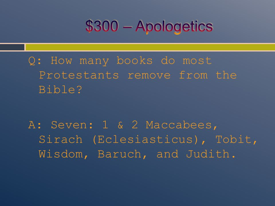 Q: How many books do most Protestants remove from the Bible? A: Seven: 1 & 2 Maccabees, Sirach (Eclesiasticus), Tobit, Wisdom, Baruch, and Judith.