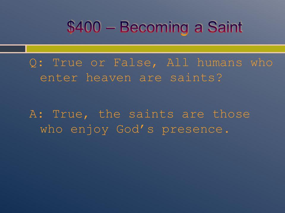 Q: True or False, All humans who enter heaven are saints.