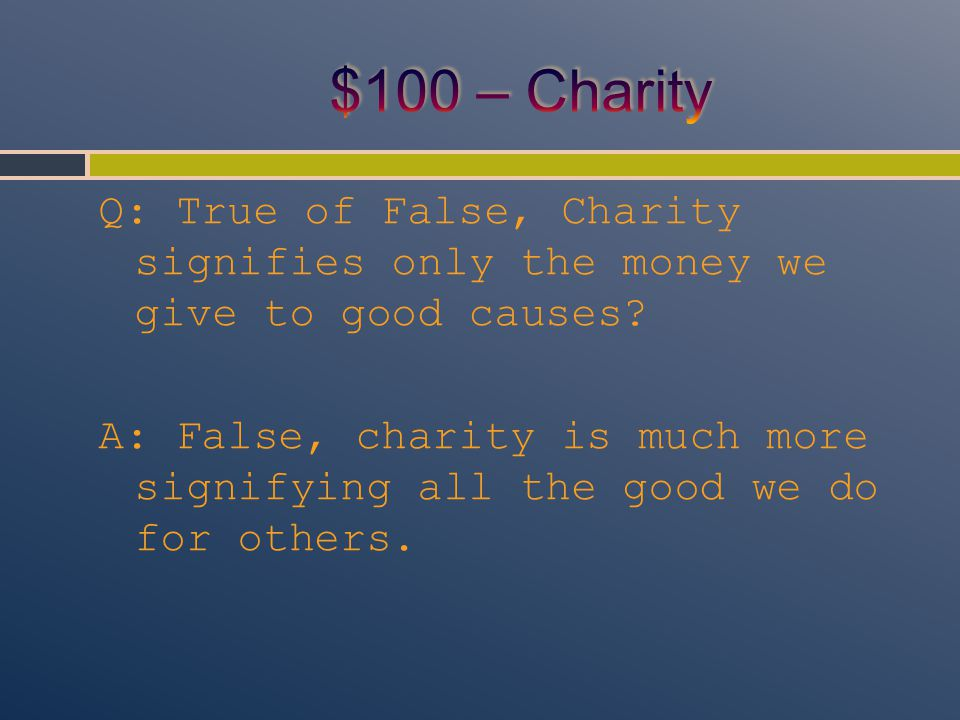 Q: True of False, Charity signifies only the money we give to good causes? A: False, charity is much more signifying all the good we do for others.