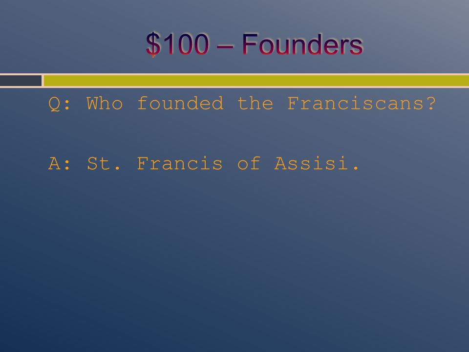Q: Who founded the Franciscans? A: St. Francis of Assisi.