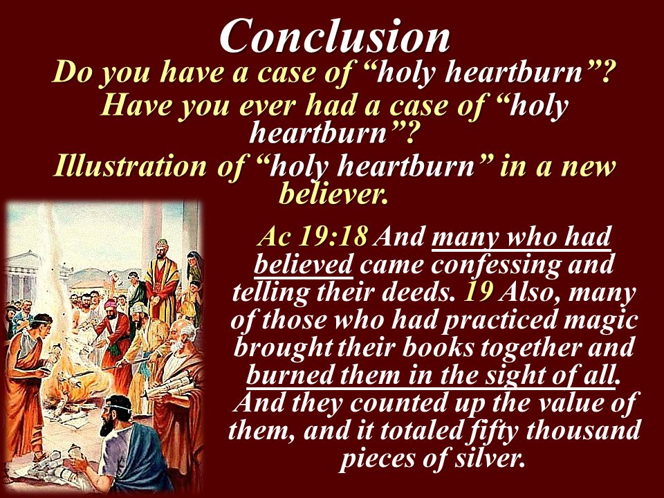 "Conclusion Do you have a case of ""holy heartburn""? Have you ever had a case of ""holy heartburn""? Illustration of ""holy heartburn"" in a new believer. A"