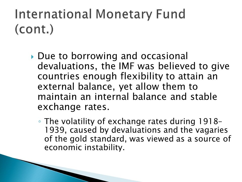  Due to borrowing and occasional devaluations, the IMF was believed to give countries enough flexibility to attain an external balance, yet allow them to maintain an internal balance and stable exchange rates.