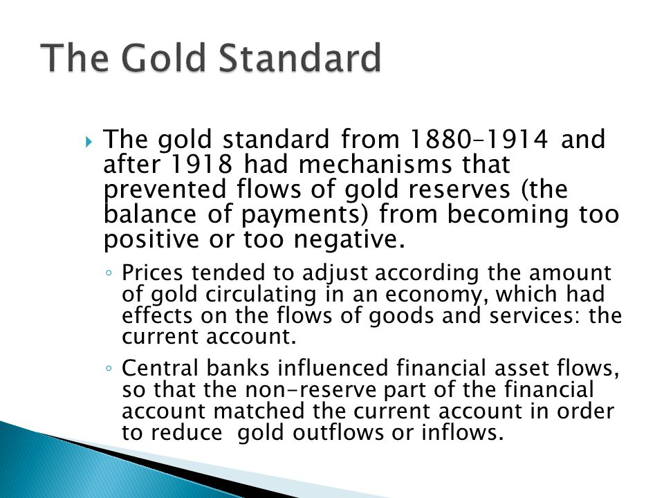  The gold standard from 1880–1914 and after 1918 had mechanisms that prevented flows of gold reserves (the balance of payments) from becoming too positive or too negative.