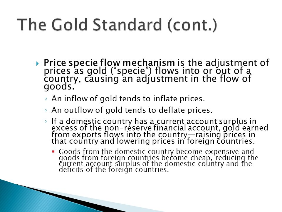  Price specie flow mechanism is the adjustment of prices as gold ( specie ) flows into or out of a country, causing an adjustment in the flow of goods.