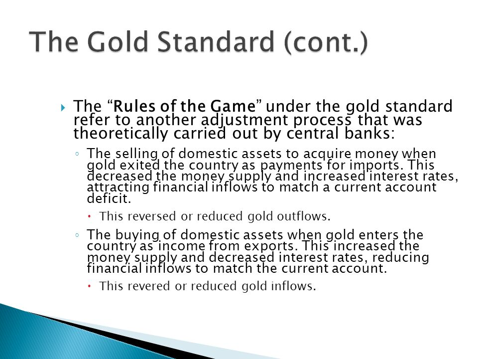  The Rules of the Game under the gold standard refer to another adjustment process that was theoretically carried out by central banks: ◦ The selling of domestic assets to acquire money when gold exited the country as payments for imports.