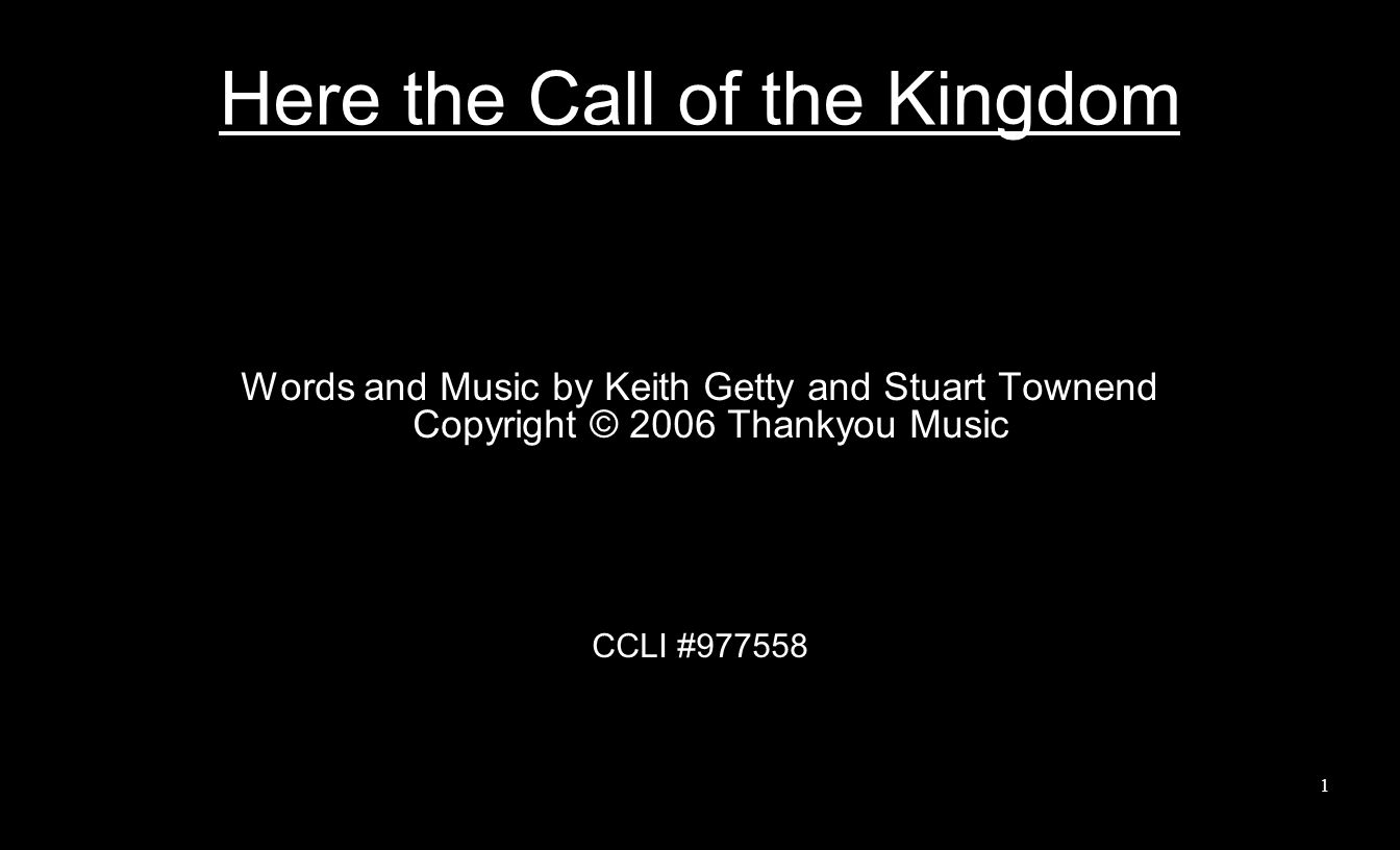 Here the Call of the Kingdom Words and Music by Keith Getty and Stuart Townend Copyright © 2006 Thankyou Music CCLI #977558 1