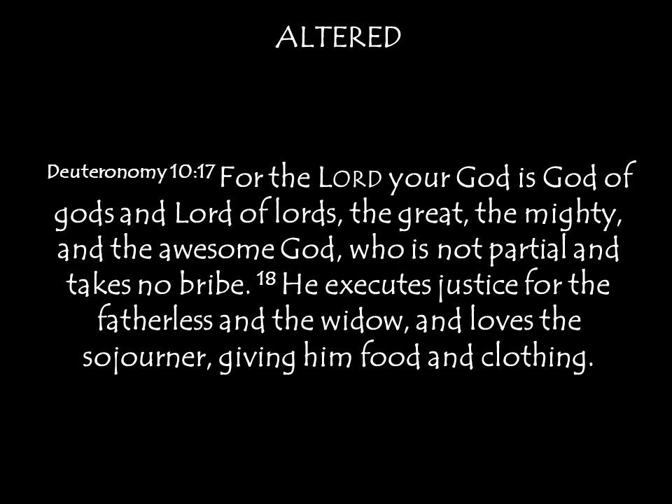 ALTERED Deuteronomy 10:17 For the L ORD your God is God of gods and Lord of lords, the great, the mighty, and the awesome God, who is not partial and takes no bribe.