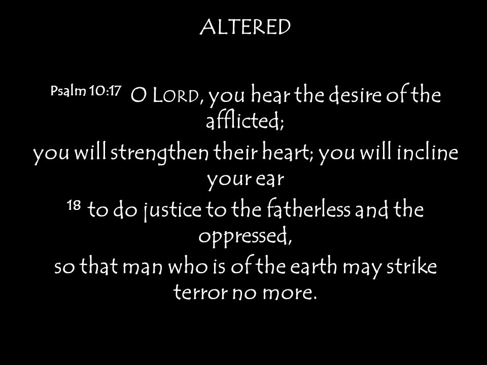 ALTERED Psalm 10:17 O L ORD, you hear the desire of the afflicted; you will strengthen their heart; you will incline your ear 18 to do justice to the fatherless and the oppressed, so that man who is of the earth may strike terror no more.