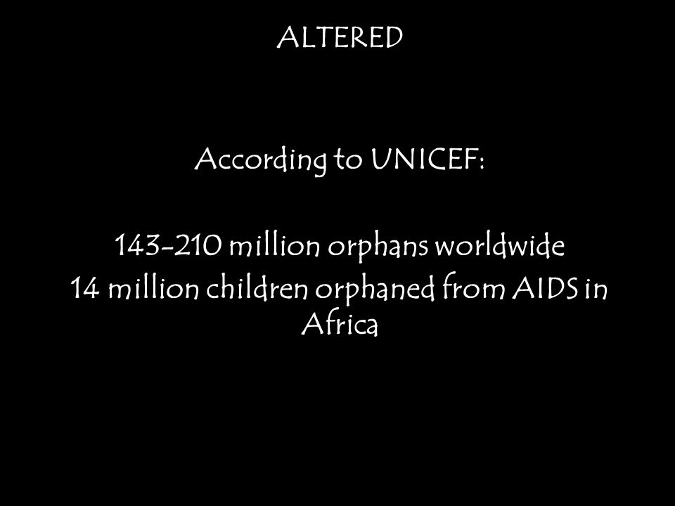 ALTERED According to UNICEF: 143-210 million orphans worldwide 14 million children orphaned from AIDS in Africa