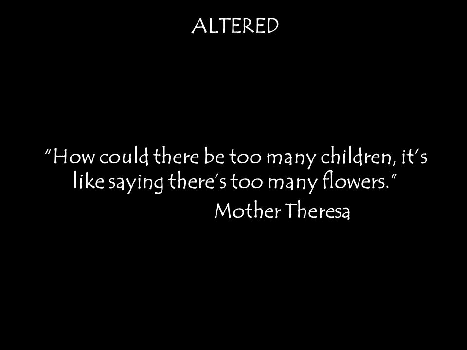 ALTERED How could there be too many children, it's like saying there's too many flowers. Mother Theresa