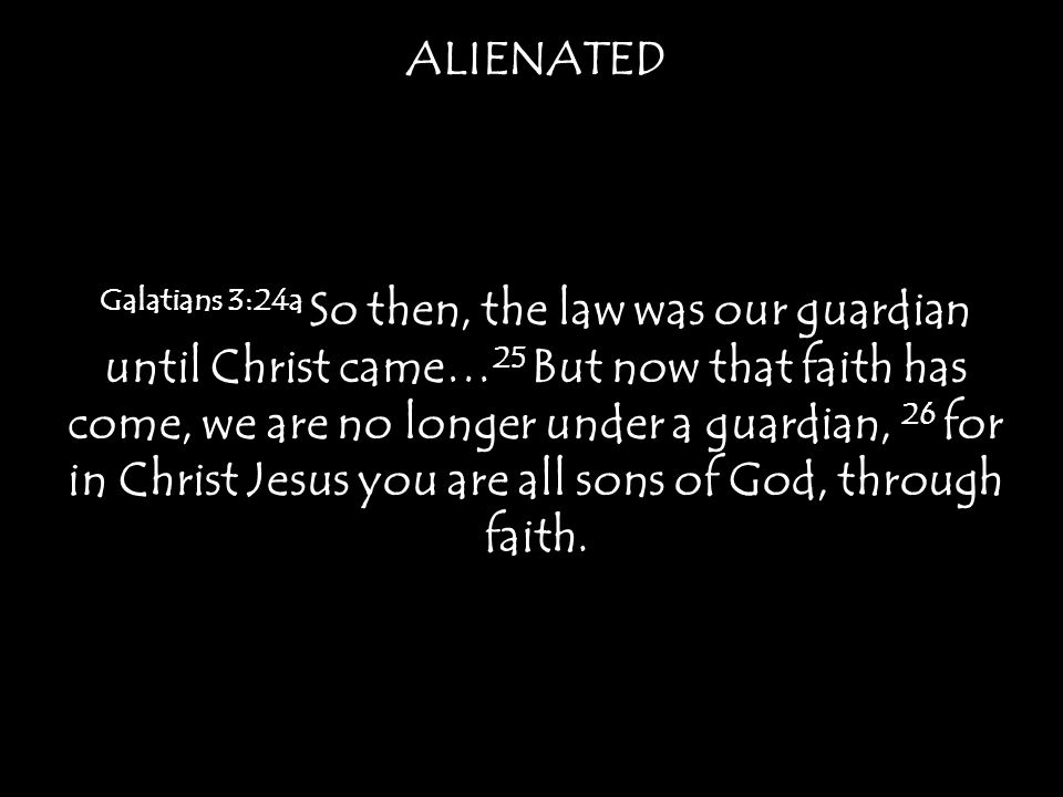 ALIENATED Galatians 3:24a So then, the law was our guardian until Christ came… 25 But now that faith has come, we are no longer under a guardian, 26 for in Christ Jesus you are all sons of God, through faith.