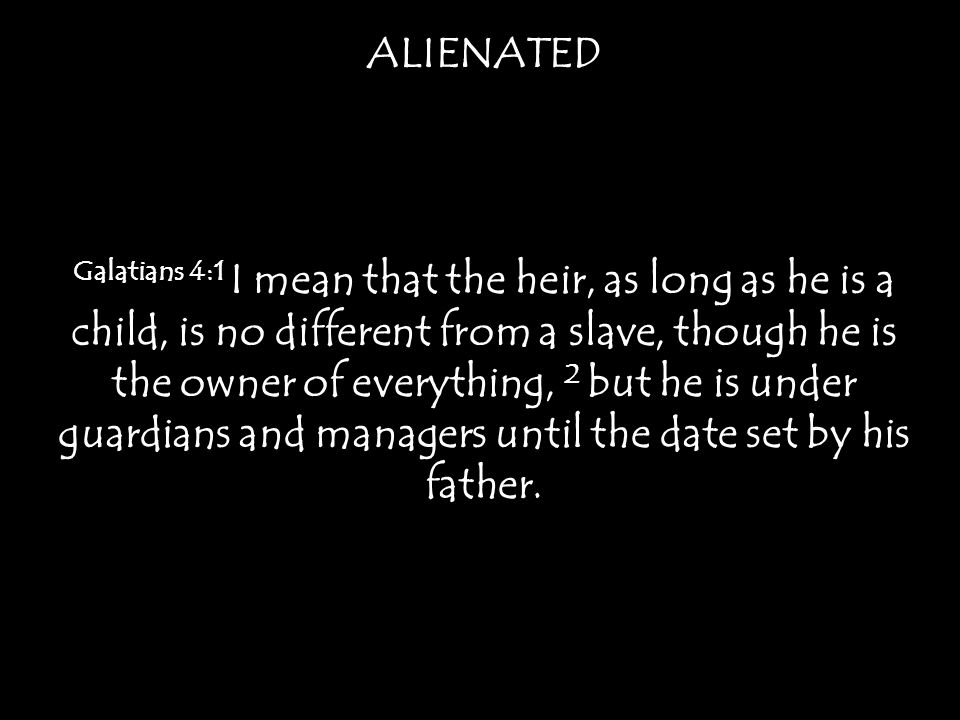 ALIENATED Galatians 4:1 I mean that the heir, as long as he is a child, is no different from a slave, though he is the owner of everything, 2 but he is under guardians and managers until the date set by his father.