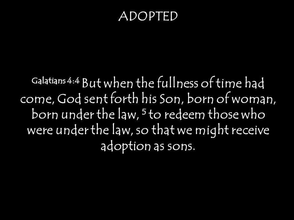 ADOPTED Galatians 4:4 But when the fullness of time had come, God sent forth his Son, born of woman, born under the law, 5 to redeem those who were under the law, so that we might receive adoption as sons.