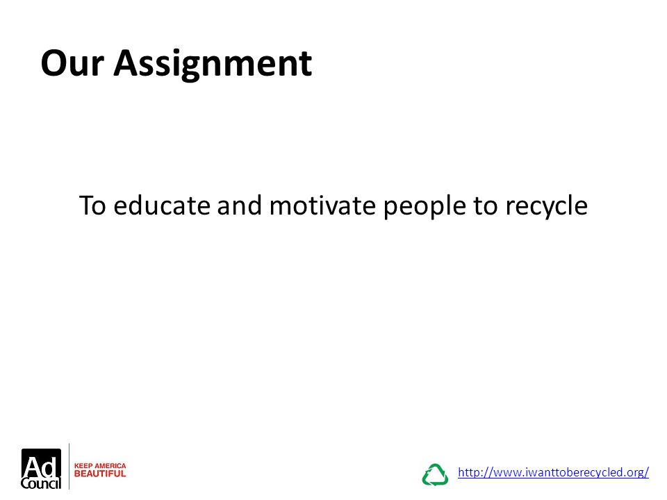 Our Assignment To educate and motivate people to recycle http://www.iwanttoberecycled.org/