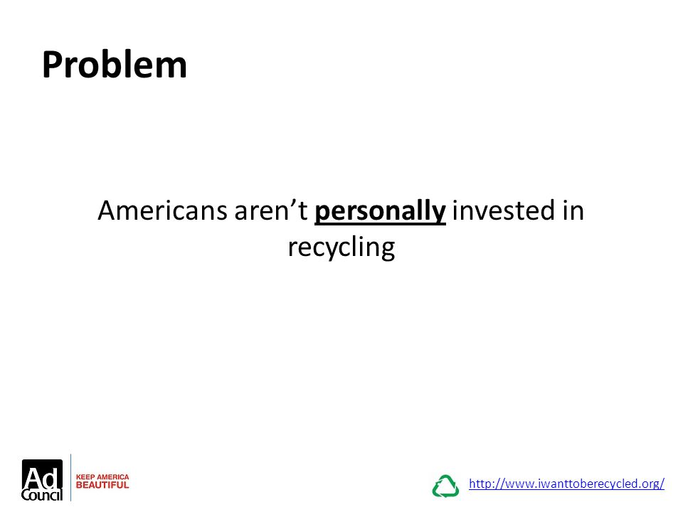 Problem Americans aren't personally invested in recycling http://www.iwanttoberecycled.org/