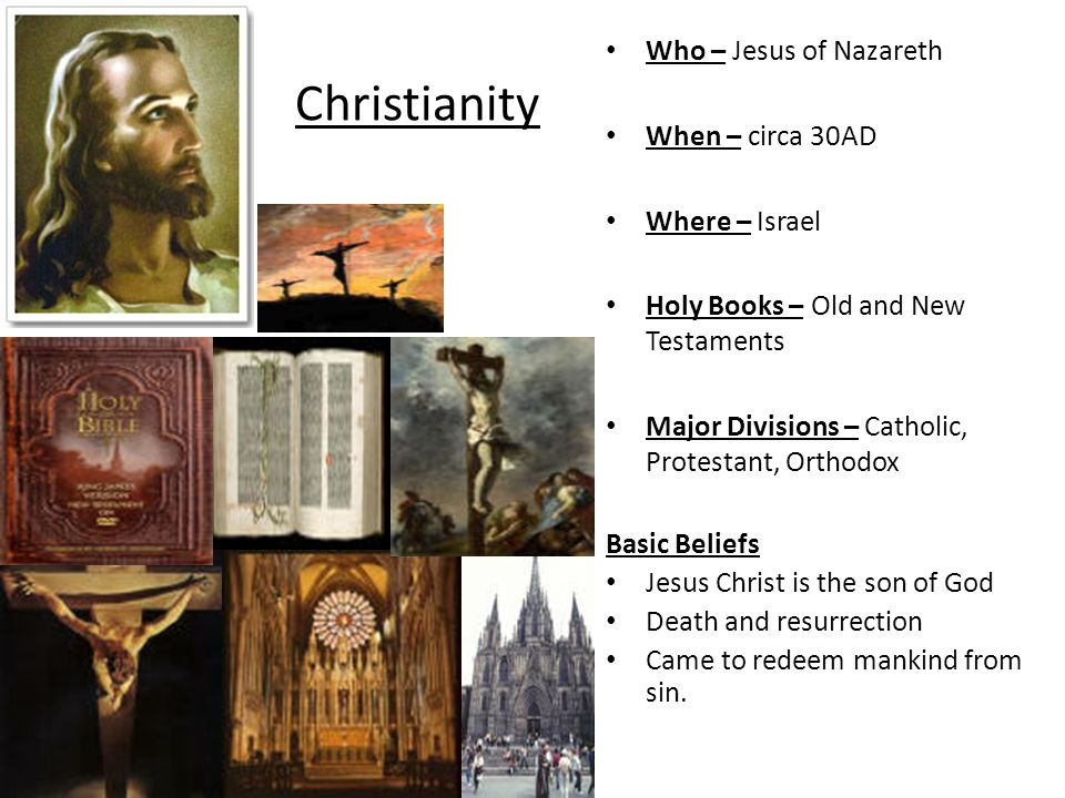 Christianity Who – Jesus of Nazareth When – circa 30AD Where – Israel Holy Books – Old and New Testaments Major Divisions – Catholic, Protestant, Orthodox Basic Beliefs Jesus Christ is the son of God Death and resurrection Came to redeem mankind from sin.