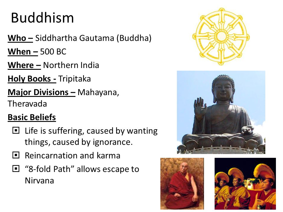 Buddhism Who – Siddhartha Gautama (Buddha) When – 500 BC Where – Northern India Holy Books - Tripitaka Major Divisions – Mahayana, Theravada Basic Beliefs  Life is suffering, caused by wanting things, caused by ignorance.