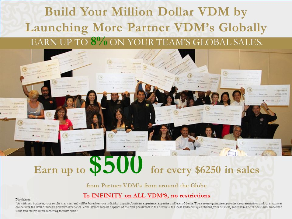 Build Your Million Dollar VDM by Launching More Partner VDM's Globally Earn up to $500 for every $6250 in sales from Partner VDM's from around the Globe To INFINITY on ALL VDM'S, no restrictions Disclaimer: As with any business, your results may vary, and will be based on your individual capacity, business experience, expertise and level of desire.