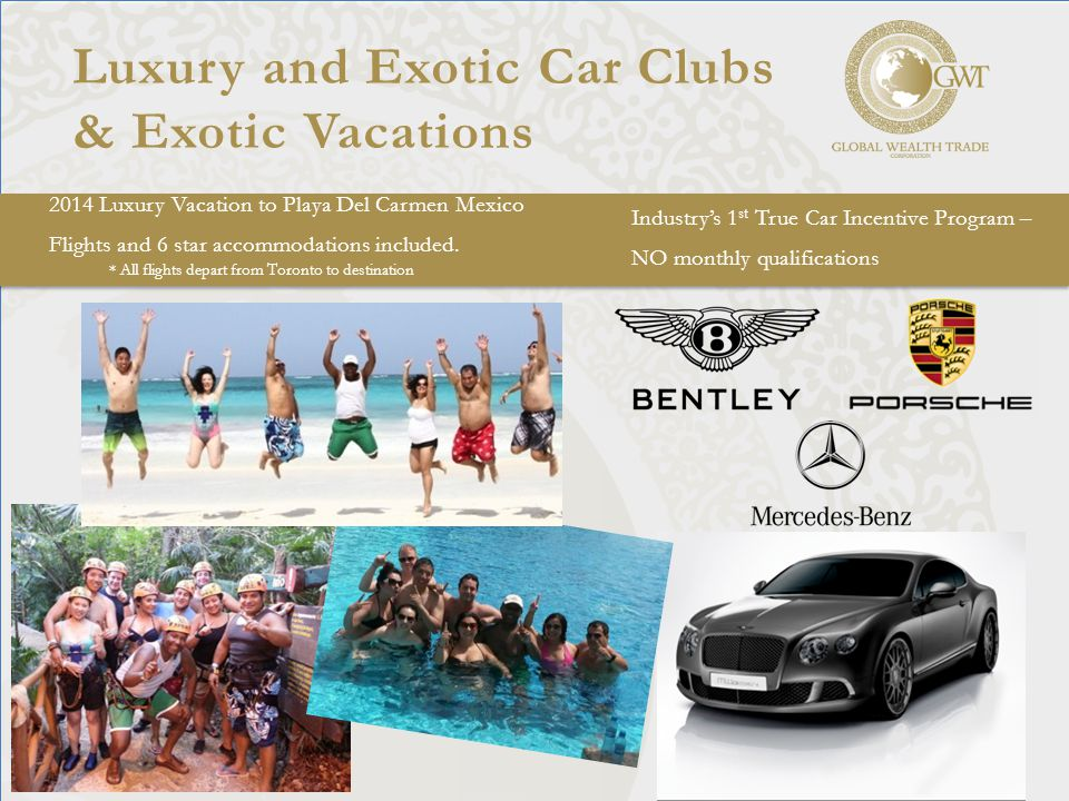 Luxury and Exotic Car Clubs & Exotic Vacations Industry's 1 st True Car Incentive Program – NO monthly qualifications 2014 Luxury Vacation to Playa Del Carmen Mexico Flights and 6 star accommodations included.