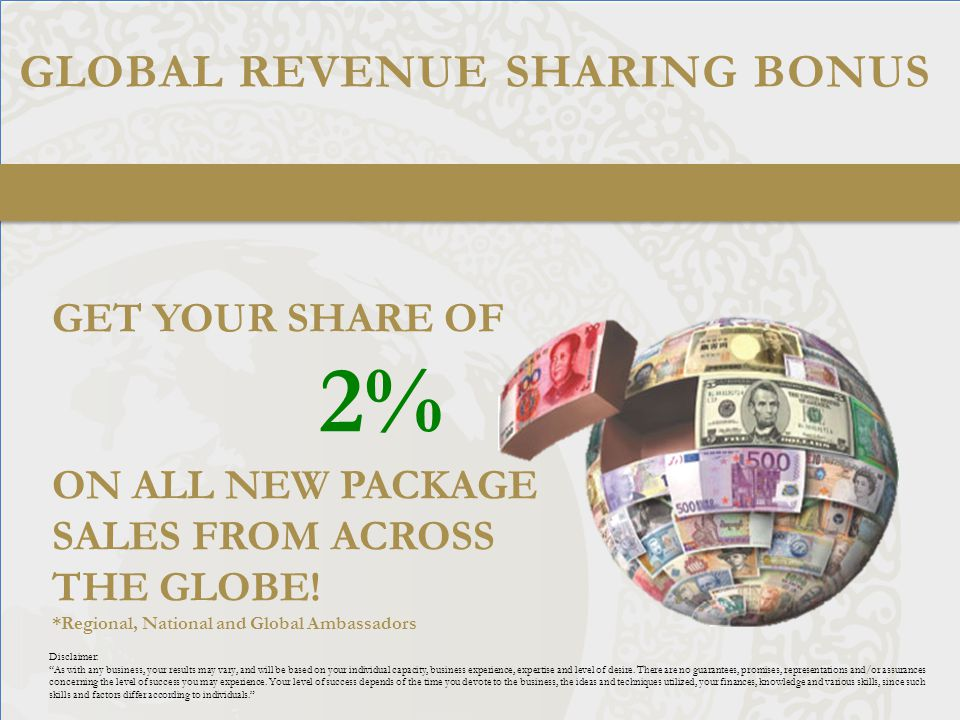 GLOBAL REVENUE SHARING BONUS GET YOUR SHARE OF 2% ON ALL NEW PACKAGE SALES FROM ACROSS THE GLOBE.