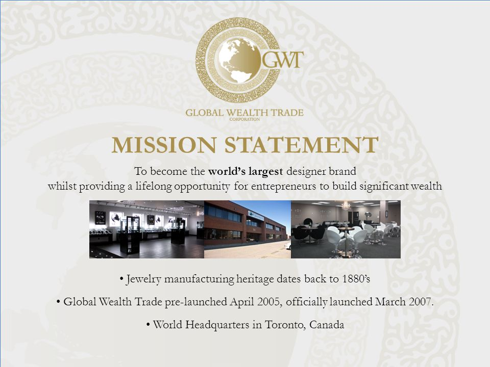 MISSION STATEMENT To become the world's largest designer brand whilst providing a lifelong opportunity for entrepreneurs to build significant wealth Jewelry manufacturing heritage dates back to 1880's Global Wealth Trade pre-launched April 2005, officially launched March 2007.