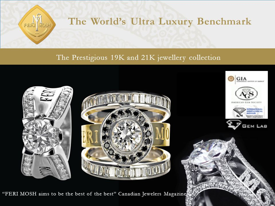 The Prestigious 19K and 21K jewellery collection The World's Ultra Luxury Benchmark FERI MOSH aims to be the best of the best Canadian Jewelers Magazine Start with Transcendent, show cat machine designs, as much designs as possible 6 Independently Certified