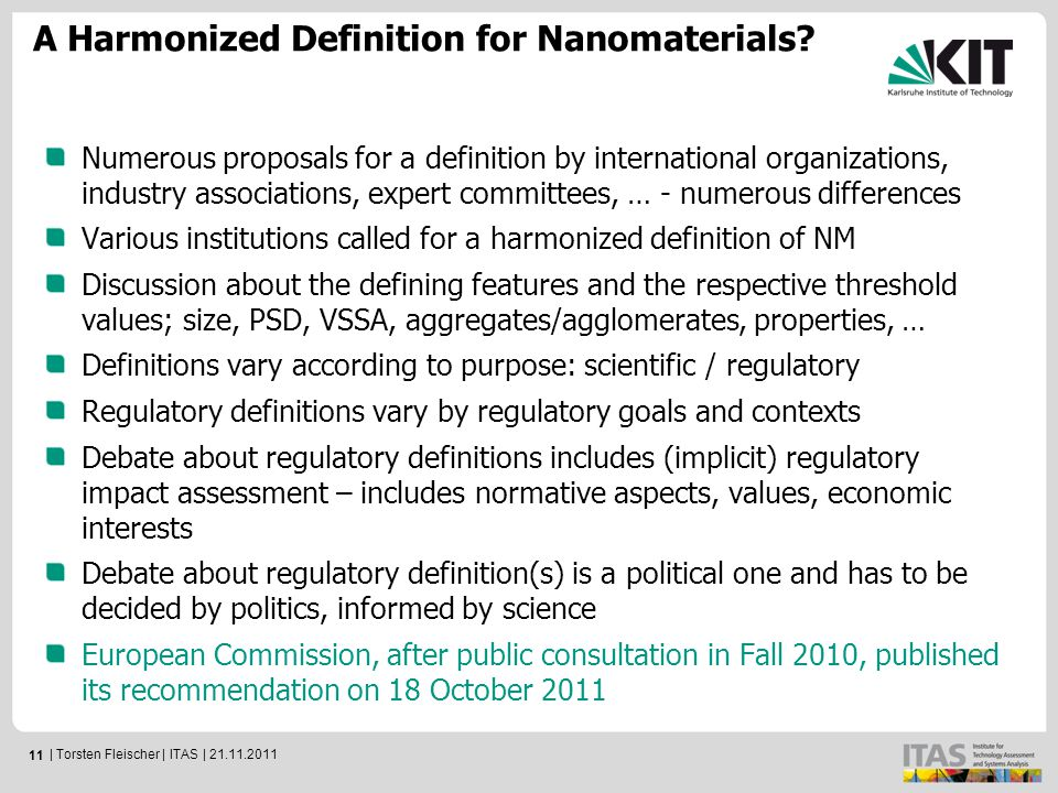 11 Numerous proposals for a definition by international organizations, industry associations, expert committees, … - numerous differences Various institutions called for a harmonized definition of NM Discussion about the defining features and the respective threshold values; size, PSD, VSSA, aggregates/agglomerates, properties, … Definitions vary according to purpose: scientific / regulatory Regulatory definitions vary by regulatory goals and contexts Debate about regulatory definitions includes (implicit) regulatory impact assessment – includes normative aspects, values, economic interests Debate about regulatory definition(s) is a political one and has to be decided by politics, informed by science European Commission, after public consultation in Fall 2010, published its recommendation on 18 October 2011 A Harmonized Definition for Nanomaterials.