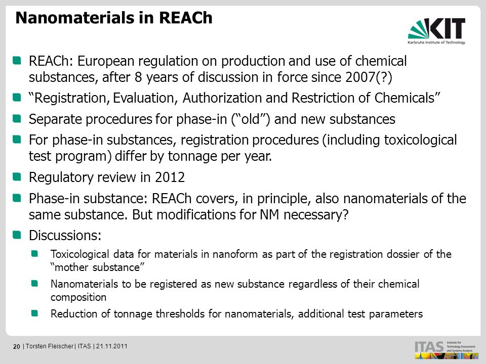 20 Nanomaterials in REACh REACh: European regulation on production and use of chemical substances, after 8 years of discussion in force since 2007( ) Registration, Evaluation, Authorization and Restriction of Chemicals Separate procedures for phase-in ( old ) and new substances For phase-in substances, registration procedures (including toxicological test program) differ by tonnage per year.