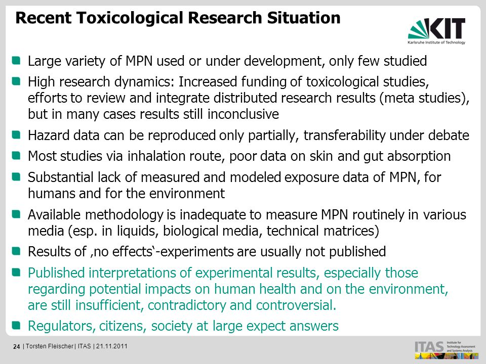 24 Large variety of MPN used or under development, only few studied High research dynamics: Increased funding of toxicological studies, efforts to review and integrate distributed research results (meta studies), but in many cases results still inconclusive Hazard data can be reproduced only partially, transferability under debate Most studies via inhalation route, poor data on skin and gut absorption Substantial lack of measured and modeled exposure data of MPN, for humans and for the environment Available methodology is inadequate to measure MPN routinely in various media (esp.
