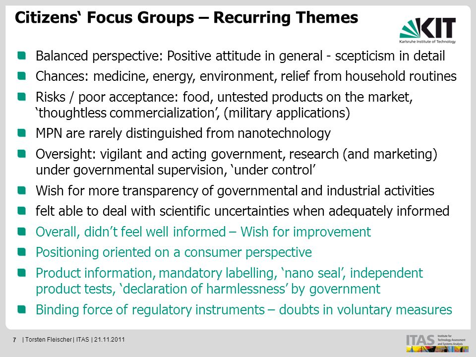 7 Citizens' Focus Groups – Recurring Themes Balanced perspective: Positive attitude in general - scepticism in detail Chances: medicine, energy, environment, relief from household routines Risks / poor acceptance: food, untested products on the market, 'thoughtless commercialization', (military applications) MPN are rarely distinguished from nanotechnology Oversight: vigilant and acting government, research (and marketing) under governmental supervision, 'under control' Wish for more transparency of governmental and industrial activities felt able to deal with scientific uncertainties when adequately informed Overall, didn't feel well informed – Wish for improvement Positioning oriented on a consumer perspective Product information, mandatory labelling, 'nano seal', independent product tests, 'declaration of harmlessness' by government Binding force of regulatory instruments – doubts in voluntary measures | Torsten Fleischer | ITAS | 21.11.2011